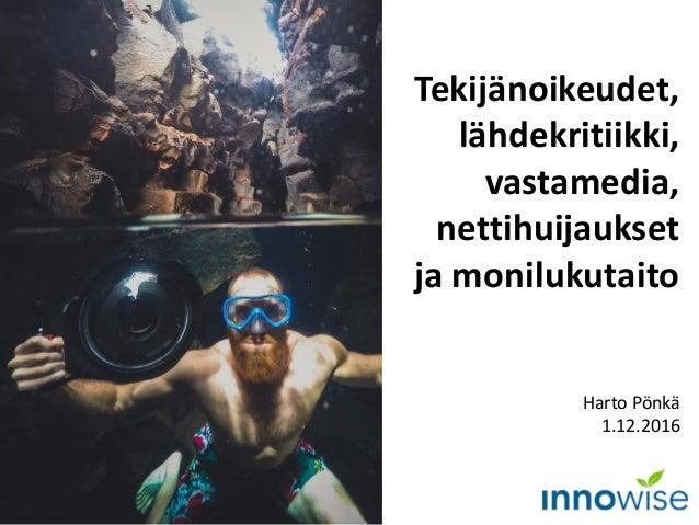 Tekijänoikeudet, lähdekritiikki, vastamedia, nettihuijaukset ja monilukutaito Harto Pönkä 1.12.2016