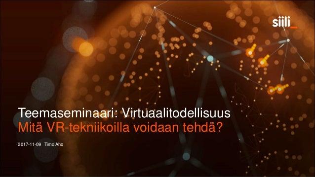 Teemaseminaari: Virtuaalitodellisuus 2017-11-09 Timo Aho Mitä VR-tekniikoilla voidaan tehdä?