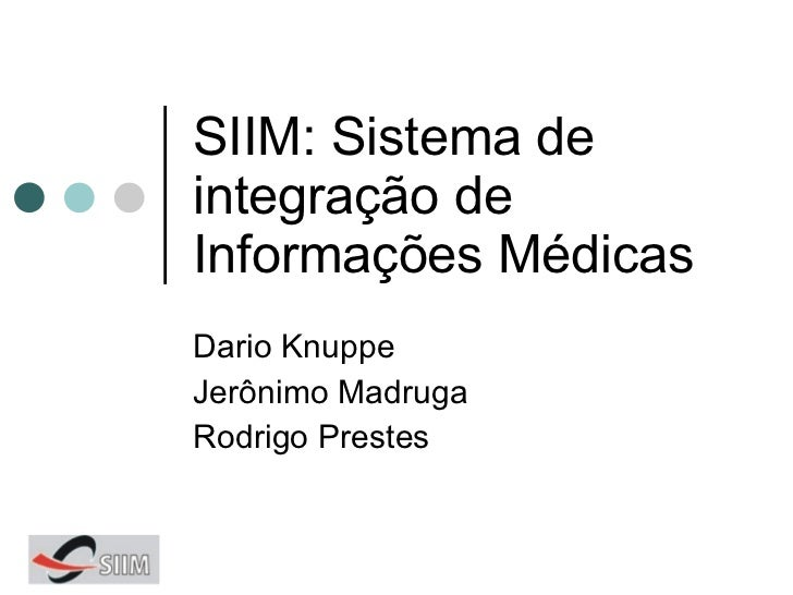 SIIM: Sistema de integração de Informações Médicas Dario Knuppe Jerônimo Madruga Rodrigo Prestes