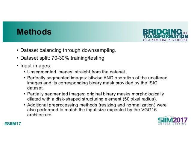 #SIIM17 Methods • Dataset balancing through downsampling. • Dataset split: 70-30% training/testing • Input images: • Unseg...
