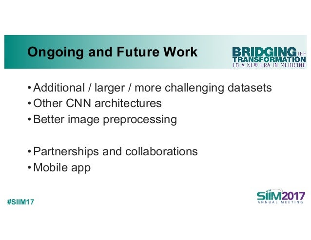 #SIIM17 Ongoing and Future Work •Additional / larger / more challenging datasets •Other CNN architectures •Better image pr...