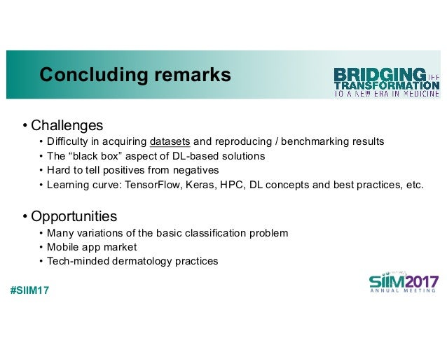 """#SIIM17 Concluding remarks • Challenges • Difficulty in acquiring datasets and reproducing / benchmarking results • The """"b..."""