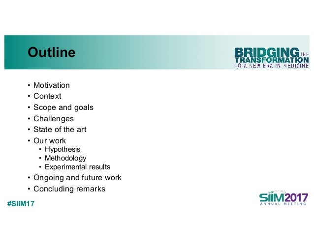 #SIIM17 Outline • Motivation • Context • Scope and goals • Challenges • State of the art • Our work • Hypothesis • Methodo...