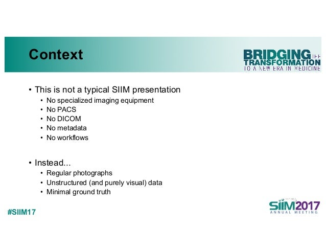 #SIIM17 Context • This is not a typical SIIM presentation • No specialized imaging equipment • No PACS • No DICOM • No met...