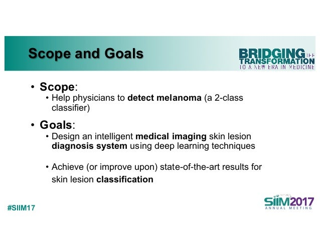 #SIIM17 Scope and Goals • Scope: • Help physicians to detect melanoma (a 2-class classifier) • Goals: • Design an intellig...