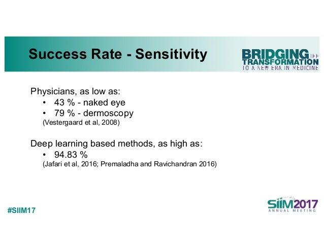 #SIIM17 Success Rate - Sensitivity Physicians, as low as: • 43 % - naked eye • 79 % - dermoscopy (Vestergaard et al, 2008)...