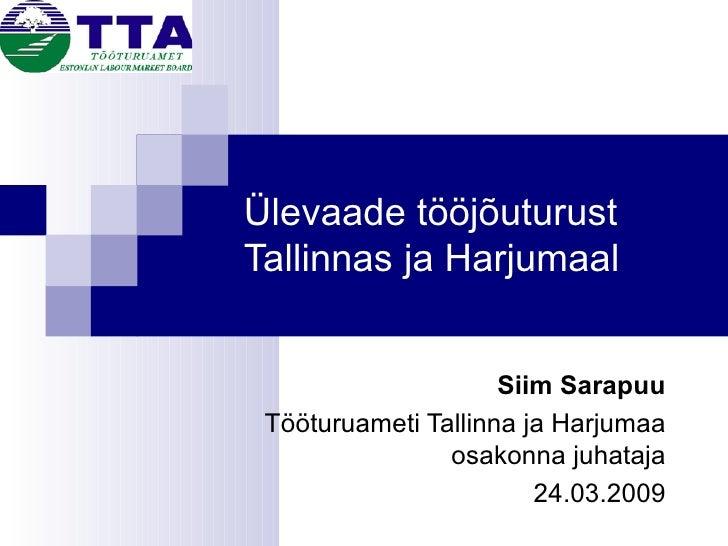Ülevaade tööjõuturust Tallinnas ja Harjumaal Siim Sarapuu Tööturuameti Tallinna ja Harjumaa osakonna juhataja 24.03.2009