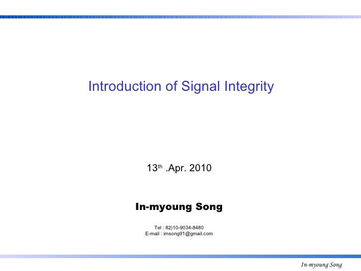 13 th  .Apr. 2010 In-myoung Song Tel : 82)10-9034-8480 E-mail : imsong91@gmail.com Introduction of Signal Integrity