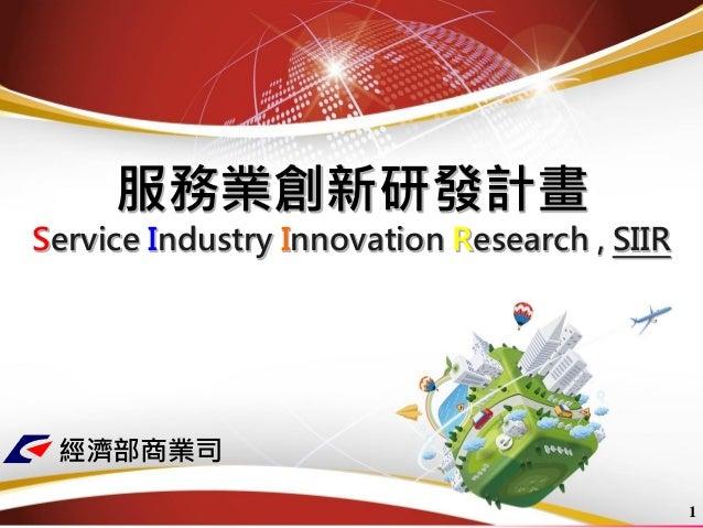 服務業創新研發計畫 Service Industry Innovation Research , SIIR  1  經濟部商業司
