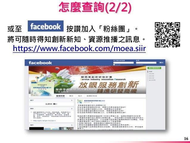 或至 按讚加入「粉絲團」。  將可隨時得知創新新知、資源推播之訊息。 https://www.facebook.com/moea.siir  怎麼查詢(2/2)  16