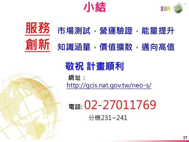 網址: http://gcis.nat.gov.tw/neo-s/ 電話: 02-27011769 分機231~241  敬祝 計畫順利  小結  創新  服務  知識涵量,價值擴散,邁向高值  市場測試,營運驗證,能量提升  17