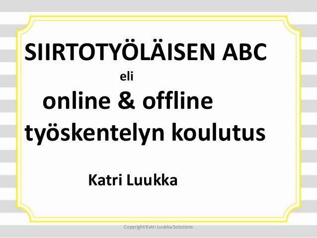 SIIRTOTYÖLÄISEN ABC eli online & offline työskentelyn koulutus Katri Luukka Copyright Katri Luukka Solutions