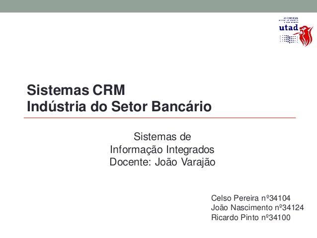 Sistemas CRMIndústria do Setor Bancário                 Sistemas de            Informação Integrados            Docente: J...
