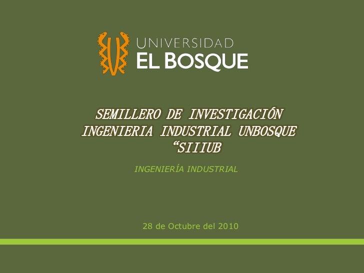 """SEMILLERO DE INVESTIGACIÓN INGENIERIA INDUSTRIAL UNBOSQUE   """"SIIIUB<br />INGENIERÍA INDUSTRIAL<br />28 de Octubre del 2010..."""