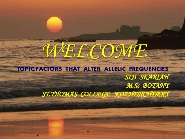 TOPIC:FACTORS THAT ALTER ALLELIC FREQUENCIES SIJI SKARIAH M.Sc BOTANY ST.THOMAS COLLEGE KOZHENCHERRY
