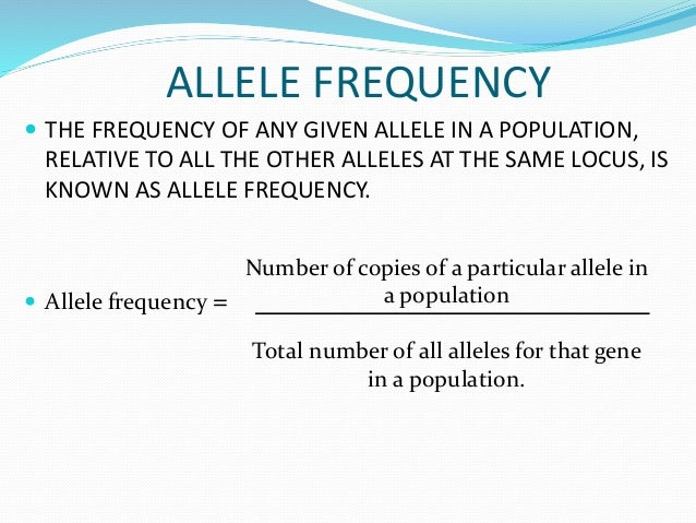 ALLELE FREQUENCY  THE FREQUENCY OF ANY GIVEN ALLELE IN A POPULATION, RELATIVE TO ALL THE OTHER ALLELES AT THE SAME LOCUS,...