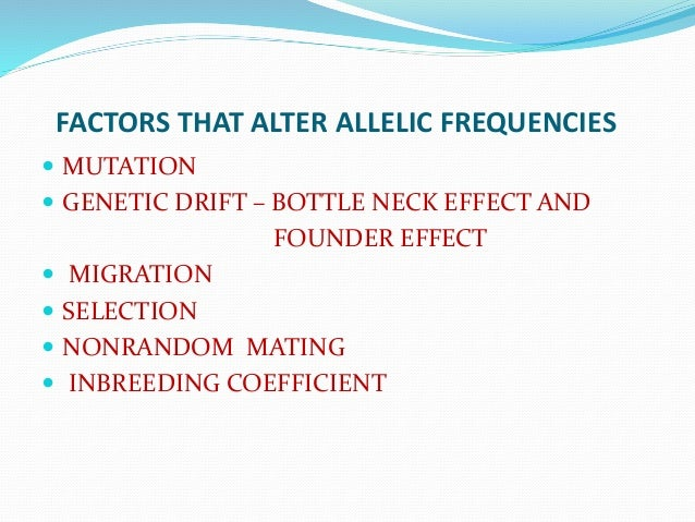 FACTORS THAT ALTER ALLELIC FREQUENCIES  MUTATION  GENETIC DRIFT – BOTTLE NECK EFFECT AND FOUNDER EFFECT  MIGRATION  SE...
