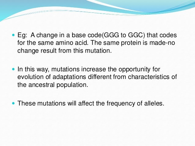  Eg: A change in a base code(GGG to GGC) that codes for the same amino acid. The same protein is made-no change result fr...