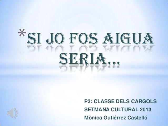 *SI JO FOS AIGUA    SERIA…       P3: CLASSE DELS CARGOLS       SETMANA CULTURAL 2013       Mònica Gutiérrez Castelló