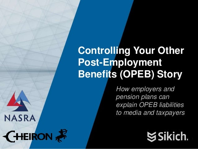 1 Controlling Your Other Post-Employment Benefits (OPEB) Story How employers and pension plans can explain OPEB liabilitie...