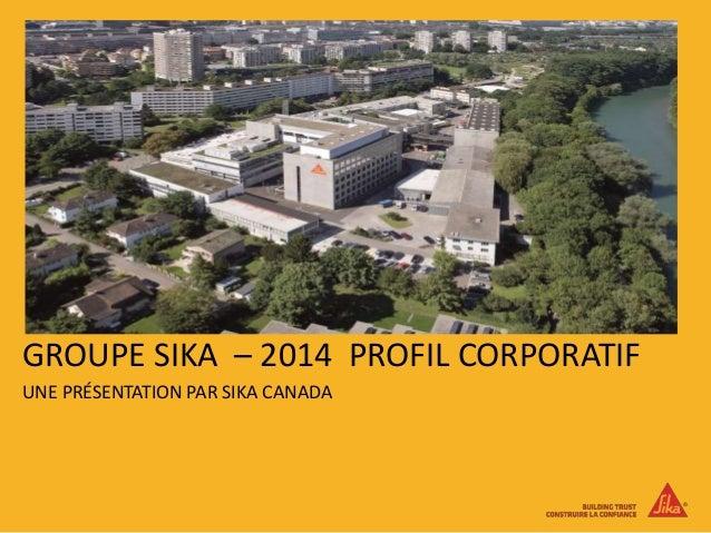 GROUPE SIKA – 2014 PROFIL CORPORATIF UNE PRÉSENTATION PAR SIKA CANADA