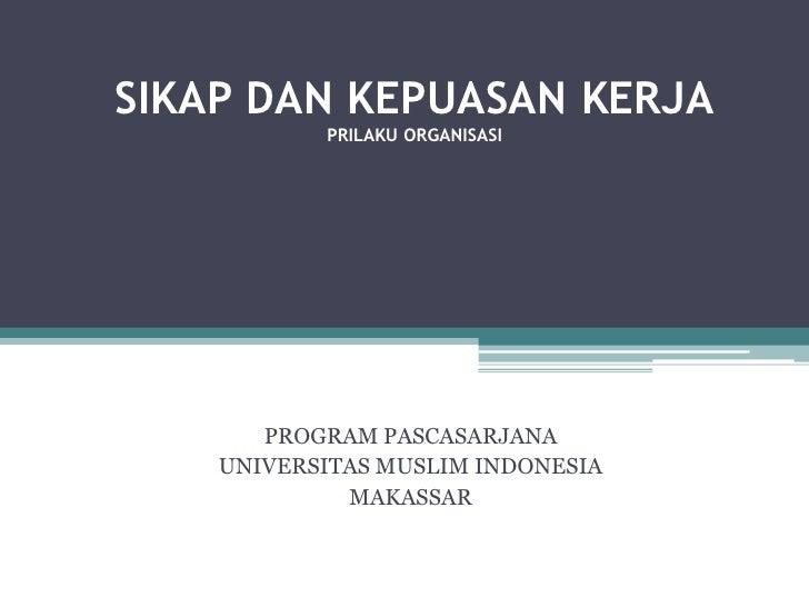 SIKAP DAN KEPUASAN KERJAPRILAKU ORGANISASI<br />PROGRAM PASCASARJANA<br />UNIVERSITAS MUSLIM INDONESIA<br />MAKASSAR<br />