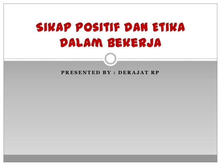Sikap Positif dan Etika   Dalam Bekerja   PRESENTED BY : DERAJAT RP