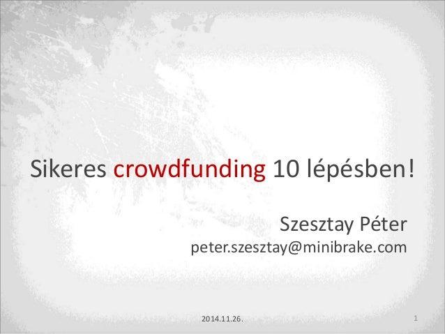 Sikeres crowdfunding 10 lépésben!  Szesztay Péter  peter.szesztay@minibrake.com  2014.11.26. 1