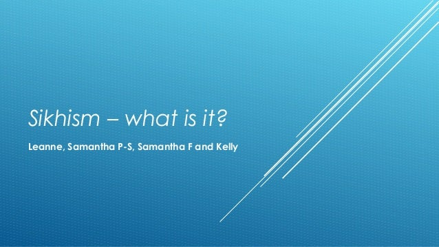 Sikhism – what is it?  Leanne, Samantha P-S, Samantha F and Kelly