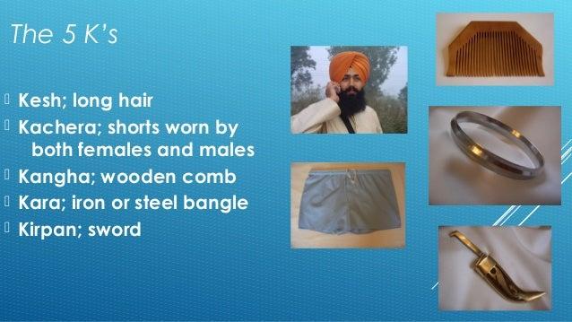 The 5 K's   Kesh; long hair   Kachera; shorts worn by  both females and males   Kangha; wooden comb   Kara; iron or st...