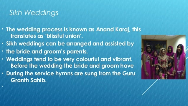 Sikh Weddings  • The wedding process is known as Anand Karaj, this  translates as 'blissful union'.  • Sikh weddings can b...