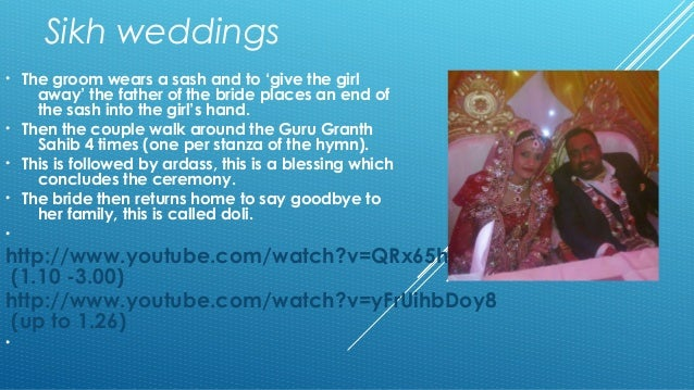 Sikh weddings  • The groom wears a sash and to 'give the girl  away' the father of the bride places an end of  the sash in...
