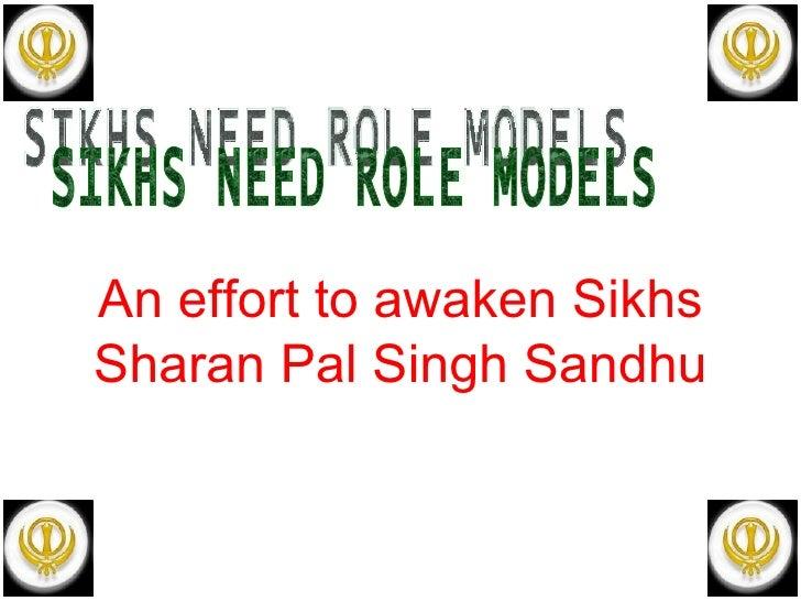 SIKHS NEED ROLE MODELS An effort to awaken Sikhs Sharan Pal Singh Sandhu
