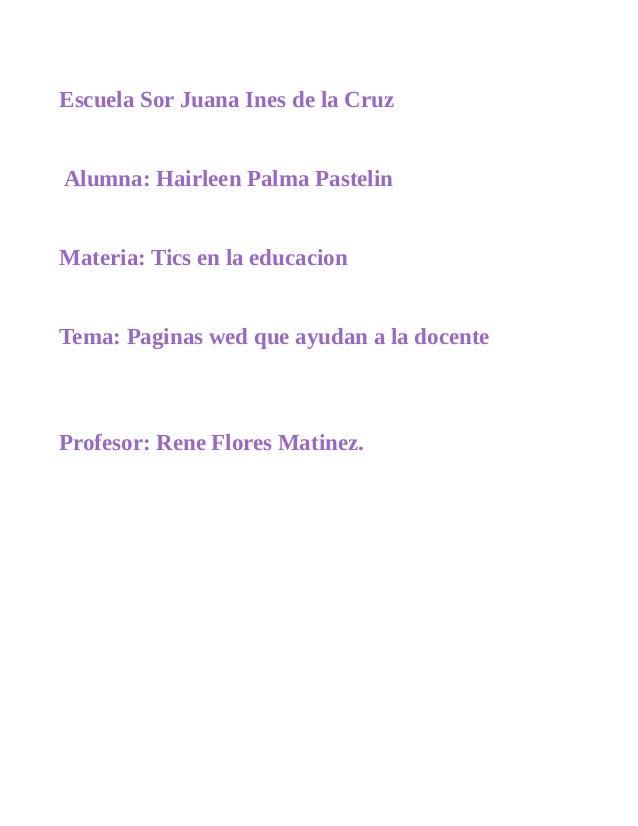 Escuela Sor Juana Ines de la Cruz  Alumna: Hairleen Palma Pastelin  Materia: Tics en la educacion  Tema: Paginas wed que a...