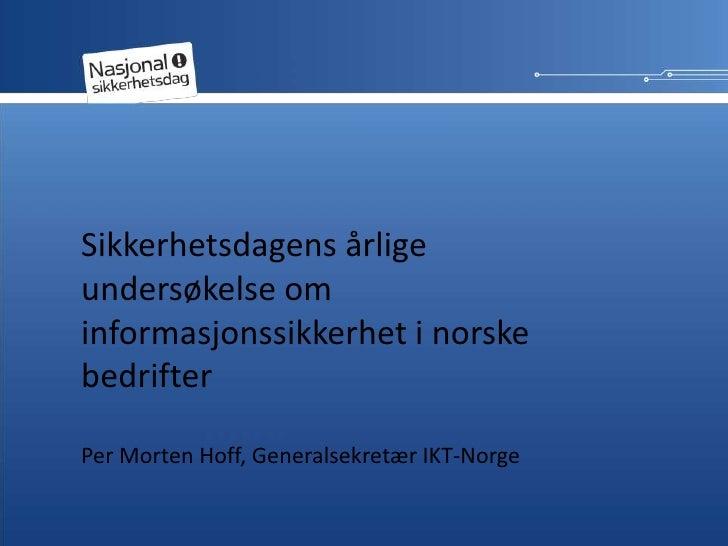 Sikkerhetsdagens årlige undersøkelse om informasjonssikkerhet i norske bedrifter  <br />Per Morten Hoff, Generalsekretær I...