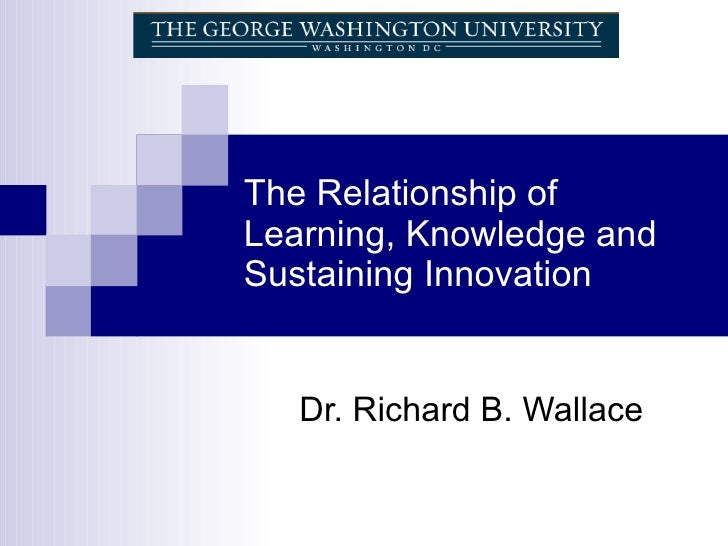 The Relationship of Learning, Knowledge and Sustaining Innovation  Dr. Richard B. Wallace