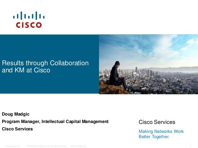 © 2008 Cisco Systems, Inc. All rights reserved. Cisco ConfidentialPresentation_ID 1 Results through Collaboration and KM a...