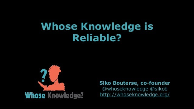 Siko Bouterse, co-founder @whoseknowledge @sikob http://whoseknowledge.org/ Whose Knowledge is Reliable?