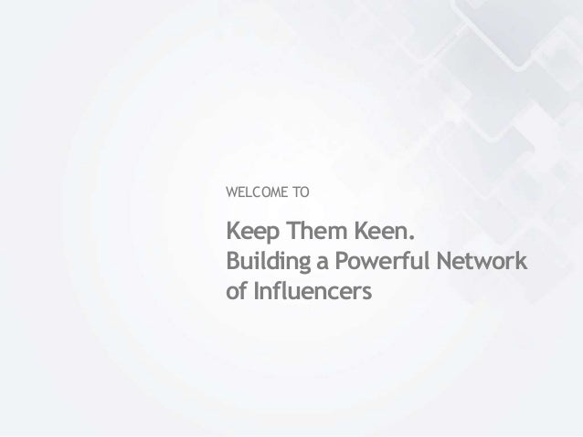 WELCOME TOKeep Them Keen.Building a Powerful Networkof Influencers