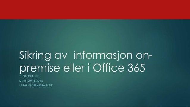 Sikring av informasjon on- premise eller i Office 365 THOMAS AURE SENIORRÅDGIVER UTENRIKSDEPARTEMENTET