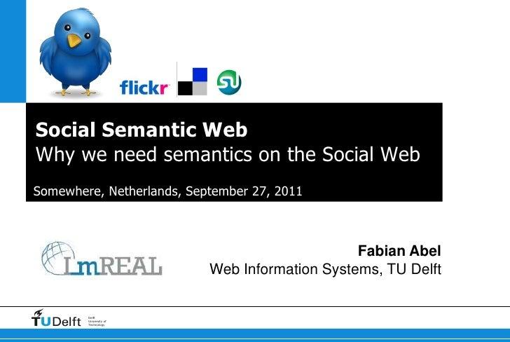 Social Semantic WebWhy we need semantics on the Social Web<br />Somewhere, Netherlands, September 27, 2011<br />Fabian Abe...