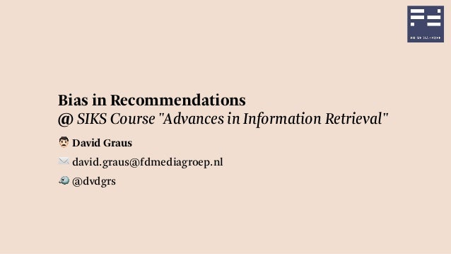 "Bias in Recommendations @ SIKS Course ""Advances in Information Retrieval"" ! David Graus ✉ david.graus@fdmediagroep.nl 🐦 @d..."