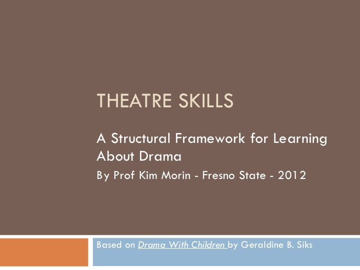 THEATRE SKILLS A Structural Framework for Learning About Drama By Prof Kim Morin - Fresno State - 2012 Based on  Drama Wit...
