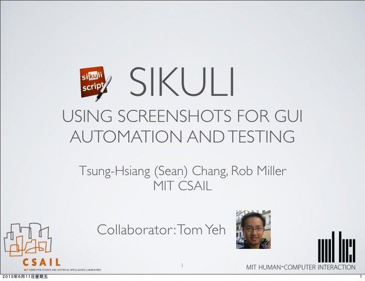 SIKULI USING SCREENSHOTS FOR GUI  AUTOMATION AND TESTING  Tsung-Hsiang (Sean) Chang, Rob Miller               MIT CSAIL   ...