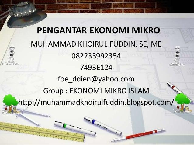 PENGANTAR EKONOMI MIKRO MUHAMMAD KHOIRUL FUDDIN, SE, ME 082233992354 7493E124 foe_ddien@yahoo.com Group : EKONOMI MIKRO IS...