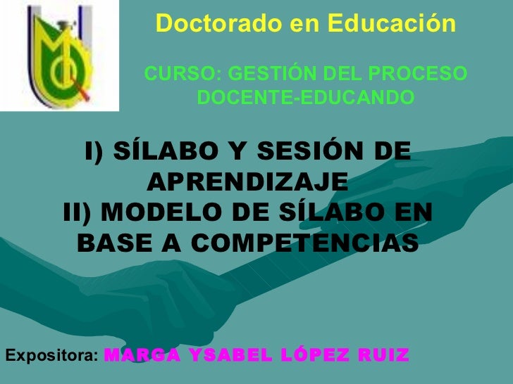 I) SÍLABO Y SESIÓN DE APRENDIZAJE II) MODELO DE SÍLABO EN BASE A COMPETENCIAS Expositora:  MARGA YSABEL LÓPEZ RUIZ Doctora...