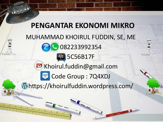PENGANTAR EKONOMI MIKRO MUHAMMAD KHOIRUL FUDDIN, SE, ME 082233992354 5C56B17F Khoirul.fuddin@gmail.com Code Group : 7Q4XDJ...