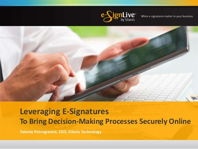 Leveraging E-Signatures To Bring Decision-Making Processes Securely Online Tommy Petrogiannis, CEO, Silanis Technology