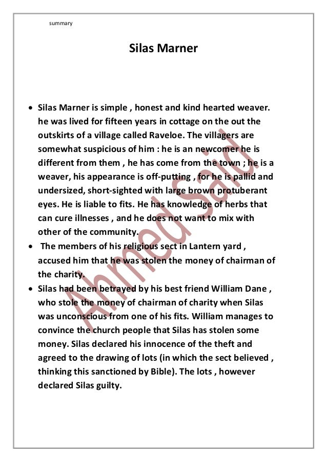 summary Silas Marner  Silas Marner is simple , honest and kind hearted weaver. he was lived for fifteen years in cottage ...