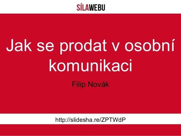 Jak se prodat v osobníkomunikacihttp://slidesha.re/ZPTWdPFilip Novák